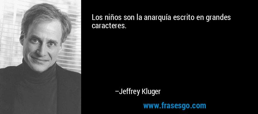 Los niños son la anarquía escrito en grandes caracteres. – Jeffrey Kluger