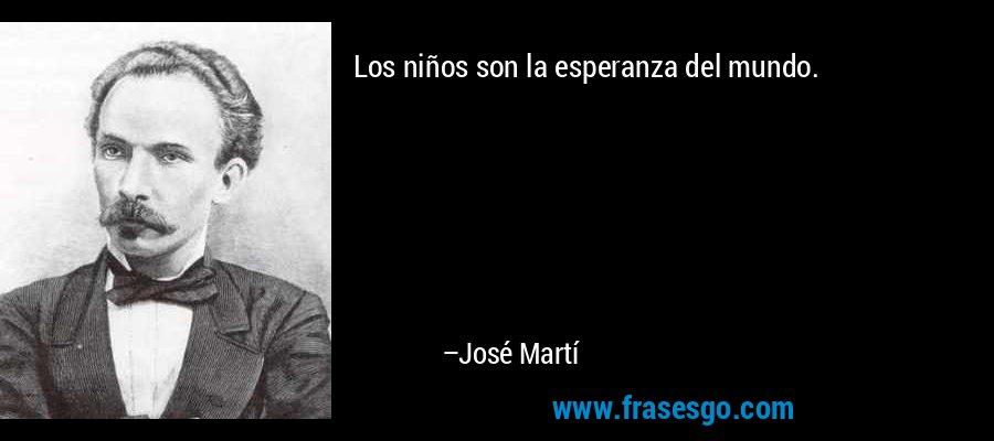 Los niños son la esperanza del mundo. – José Martí