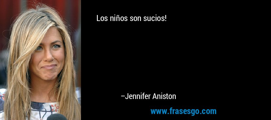 Los niños son sucios! – Jennifer Aniston