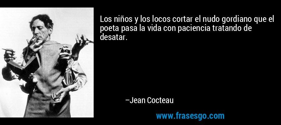 Los niños y los locos cortar el nudo gordiano que el poeta pasa la vida con paciencia tratando de desatar. – Jean Cocteau