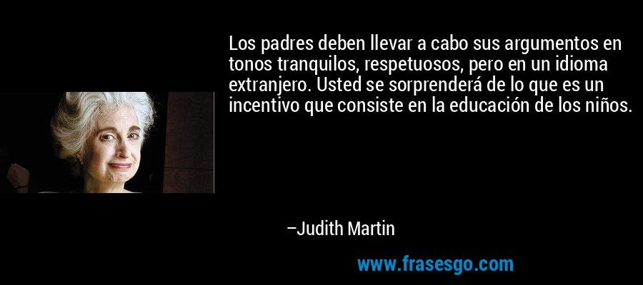 Los padres deben llevar a cabo sus argumentos en tonos tranquilos, respetuosos, pero en un idioma extranjero. Usted se sorprenderá de lo que es un incentivo que consiste en la educación de los niños. – Judith Martin