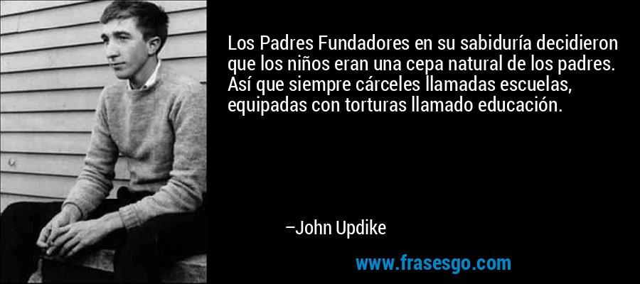 Los Padres Fundadores en su sabiduría decidieron que los niños eran una cepa natural de los padres. Así que siempre cárceles llamadas escuelas, equipadas con torturas llamado educación. – John Updike