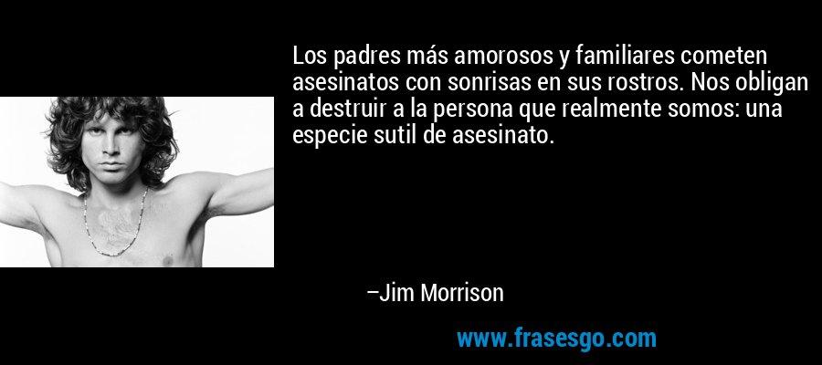 Los padres más amorosos y familiares cometen asesinatos con sonrisas en sus rostros. Nos obligan a destruir a la persona que realmente somos: una especie sutil de asesinato. – Jim Morrison