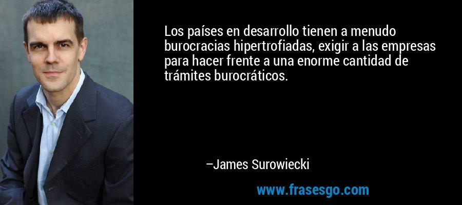 Los países en desarrollo tienen a menudo burocracias hipertrofiadas, exigir a las empresas para hacer frente a una enorme cantidad de trámites burocráticos. – James Surowiecki