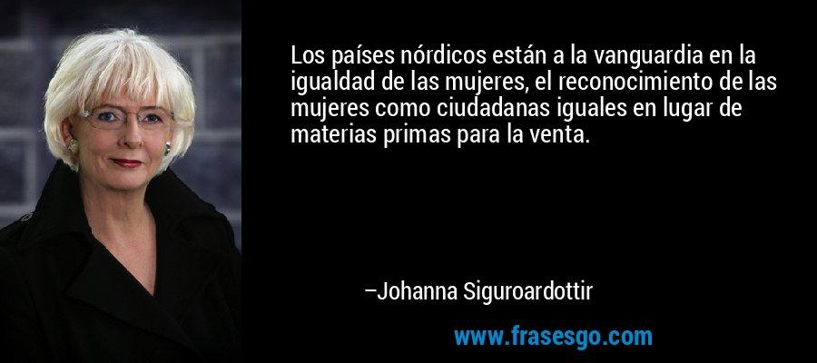 Los países nórdicos están a la vanguardia en la igualdad de las mujeres, el reconocimiento de las mujeres como ciudadanas iguales en lugar de materias primas para la venta. – Johanna Siguroardottir