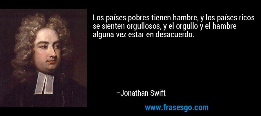Los países pobres tienen hambre, y los países ricos se sienten orgullosos, y el orgullo y el hambre alguna vez estar en desacuerdo. – Jonathan Swift