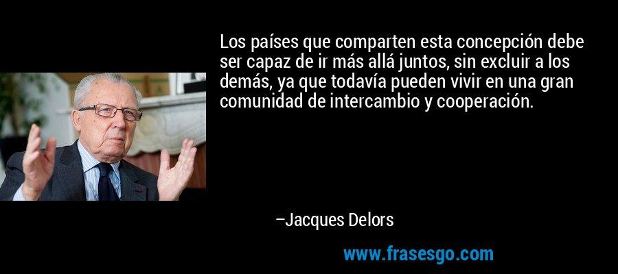 Los países que comparten esta concepción debe ser capaz de ir más allá juntos, sin excluir a los demás, ya que todavía pueden vivir en una gran comunidad de intercambio y cooperación. – Jacques Delors