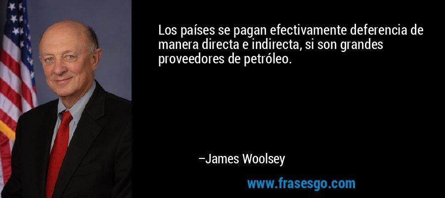 Los países se pagan efectivamente deferencia de manera directa e indirecta, si son grandes proveedores de petróleo. – James Woolsey