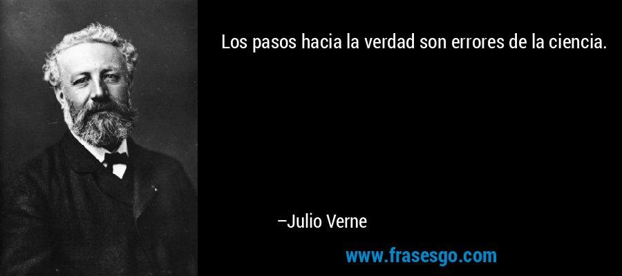 Los pasos hacia la verdad son errores de la ciencia. – Julio Verne