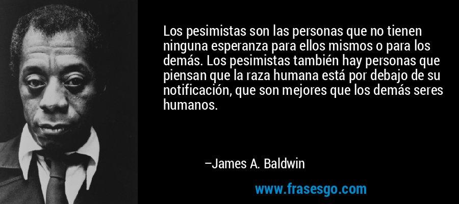 Los pesimistas son las personas que no tienen ninguna esperanza para ellos mismos o para los demás. Los pesimistas también hay personas que piensan que la raza humana está por debajo de su notificación, que son mejores que los demás seres humanos. – James A. Baldwin