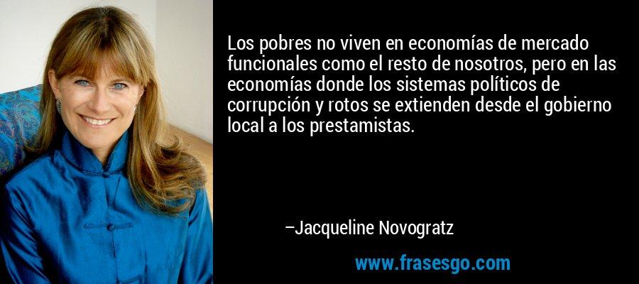 Los pobres no viven en economías de mercado funcionales como el resto de nosotros, pero en las economías donde los sistemas políticos de corrupción y rotos se extienden desde el gobierno local a los prestamistas. – Jacqueline Novogratz
