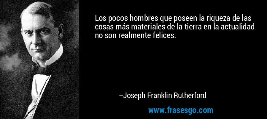 Los pocos hombres que poseen la riqueza de las cosas más materiales de la tierra en la actualidad no son realmente felices. – Joseph Franklin Rutherford