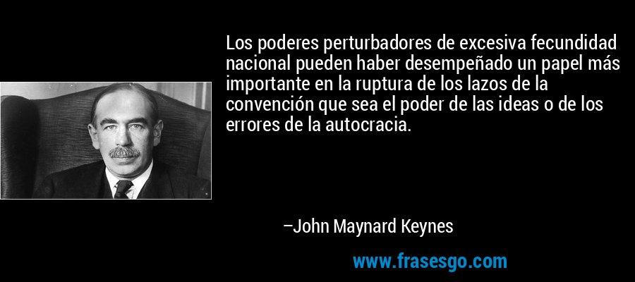 Los poderes perturbadores de excesiva fecundidad nacional pueden haber desempeñado un papel más importante en la ruptura de los lazos de la convención que sea el poder de las ideas o de los errores de la autocracia. – John Maynard Keynes