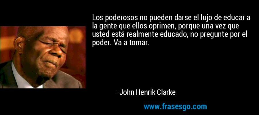 Los poderosos no pueden darse el lujo de educar a la gente que ellos oprimen, porque una vez que usted está realmente educado, no pregunte por el poder. Va a tomar. – John Henrik Clarke