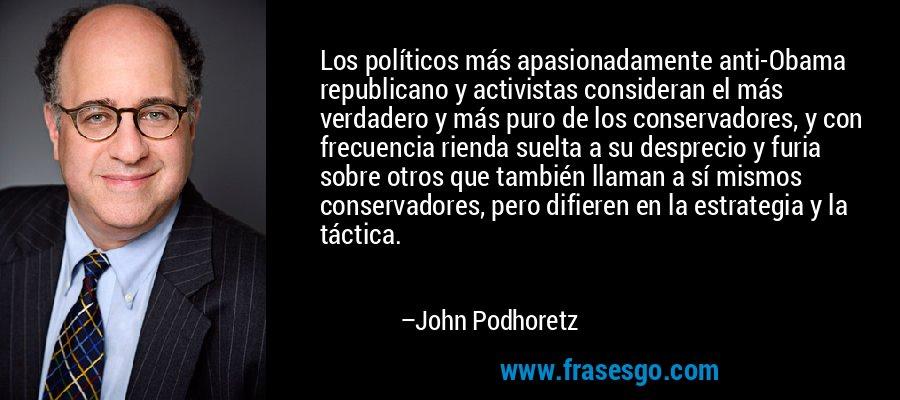 Los políticos más apasionadamente anti-Obama republicano y activistas consideran el más verdadero y más puro de los conservadores, y con frecuencia rienda suelta a su desprecio y furia sobre otros que también llaman a sí mismos conservadores, pero difieren en la estrategia y la táctica. – John Podhoretz