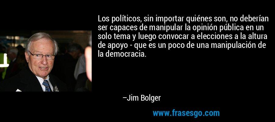 Los políticos, sin importar quiénes son, no deberían ser capaces de manipular la opinión pública en un solo tema y luego convocar a elecciones a la altura de apoyo - que es un poco de una manipulación de la democracia. – Jim Bolger