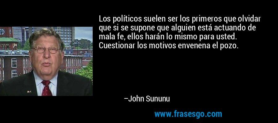 Los políticos suelen ser los primeros que olvidar que si se supone que alguien está actuando de mala fe, ellos harán lo mismo para usted. Cuestionar los motivos envenena el pozo. – John Sununu