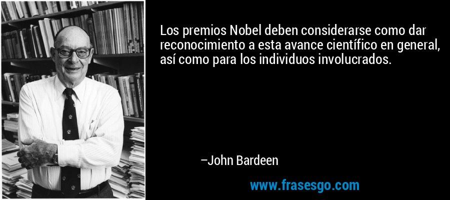Los premios Nobel deben considerarse como dar reconocimiento a esta avance científico en general, así como para los individuos involucrados. – John Bardeen