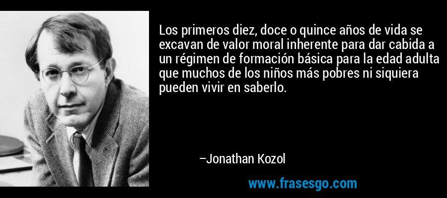 Los primeros diez, doce o quince años de vida se excavan de valor moral inherente para dar cabida a un régimen de formación básica para la edad adulta que muchos de los niños más pobres ni siquiera pueden vivir en saberlo. – Jonathan Kozol
