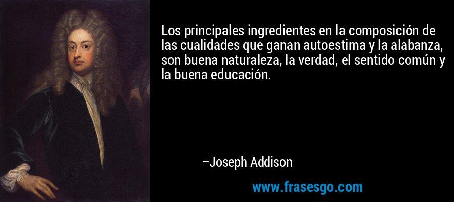 Los principales ingredientes en la composición de las cualidades que ganan autoestima y la alabanza, son buena naturaleza, la verdad, el sentido común y la buena educación. – Joseph Addison