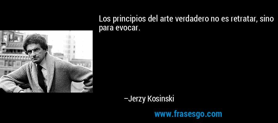Los principios del arte verdadero no es retratar, sino para evocar. – Jerzy Kosinski