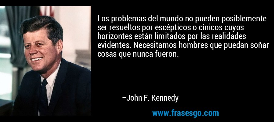 Los problemas del mundo no pueden posiblemente ser resueltos por escépticos o cínicos cuyos horizontes están limitados por las realidades evidentes. Necesitamos hombres que puedan soñar cosas que nunca fueron. – John F. Kennedy