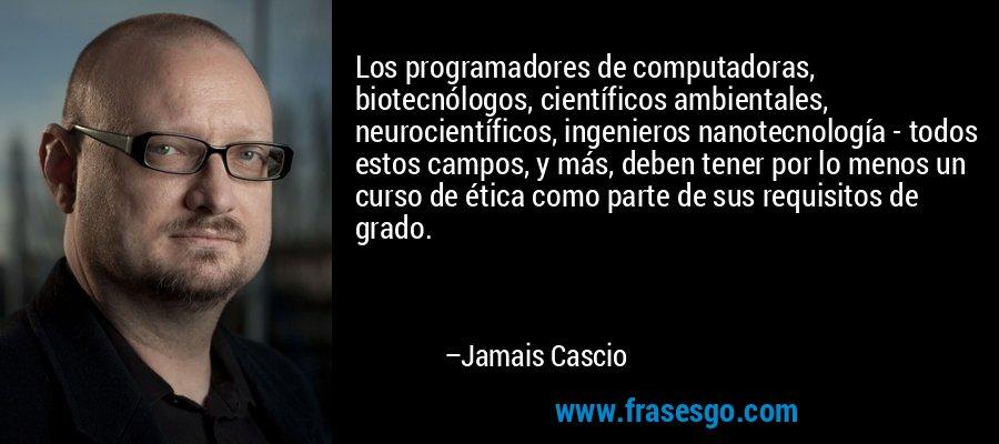 Los programadores de computadoras, biotecnólogos, científicos ambientales, neurocientíficos, ingenieros nanotecnología - todos estos campos, y más, deben tener por lo menos un curso de ética como parte de sus requisitos de grado. – Jamais Cascio