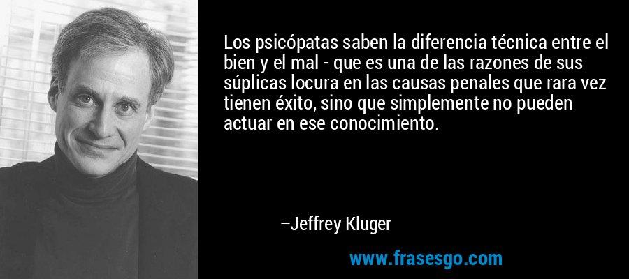 Los psicópatas saben la diferencia técnica entre el bien y el mal - que es una de las razones de sus súplicas locura en las causas penales que rara vez tienen éxito, sino que simplemente no pueden actuar en ese conocimiento. – Jeffrey Kluger