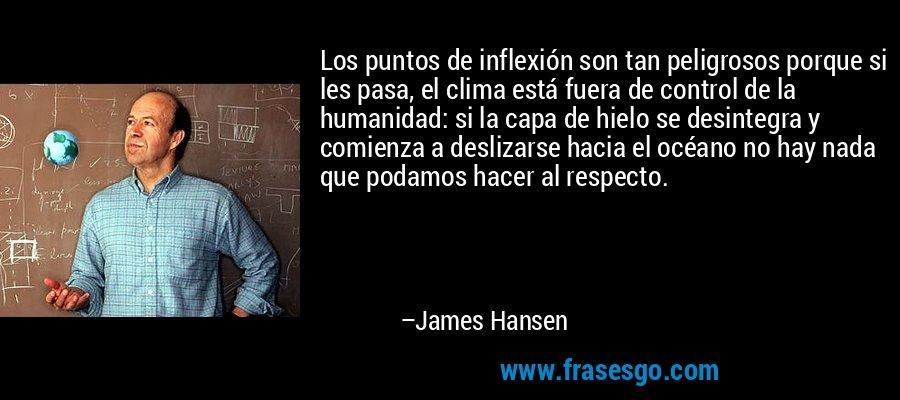Los puntos de inflexión son tan peligrosos porque si les pasa, el clima está fuera de control de la humanidad: si la capa de hielo se desintegra y comienza a deslizarse hacia el océano no hay nada que podamos hacer al respecto. – James Hansen