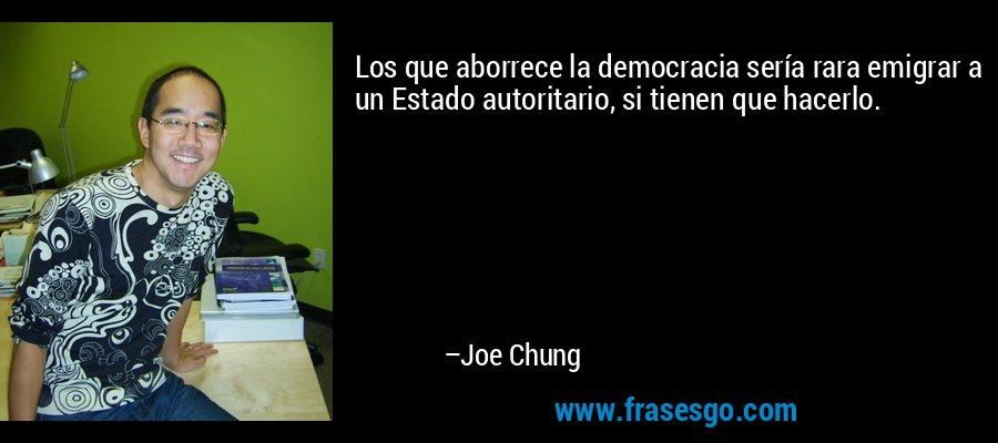 Los que aborrece la democracia sería rara emigrar a un Estado autoritario, si tienen que hacerlo. – Joe Chung