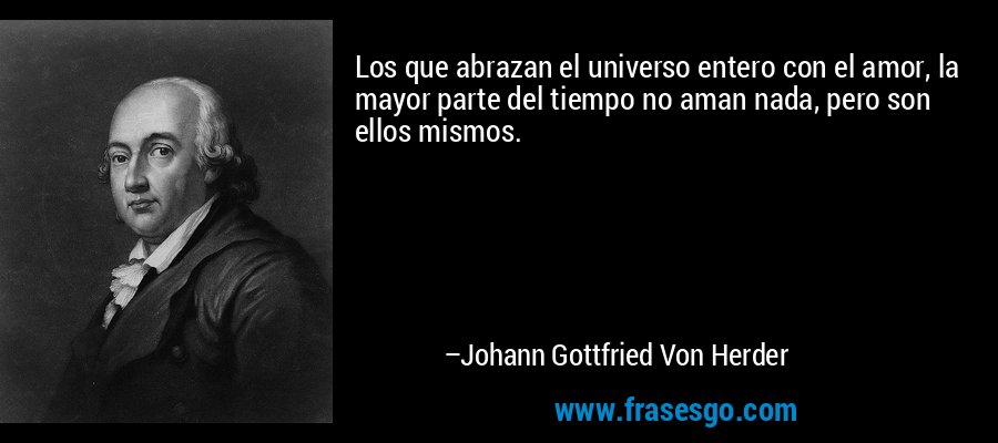 Los que abrazan el universo entero con el amor, la mayor parte del tiempo no aman nada, pero son ellos mismos. – Johann Gottfried Von Herder
