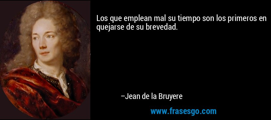 Los que emplean mal su tiempo son los primeros en quejarse de su brevedad. – Jean de la Bruyere