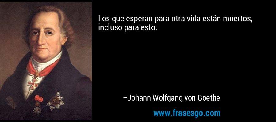 Los que esperan para otra vida están muertos, incluso para esto. – Johann Wolfgang von Goethe