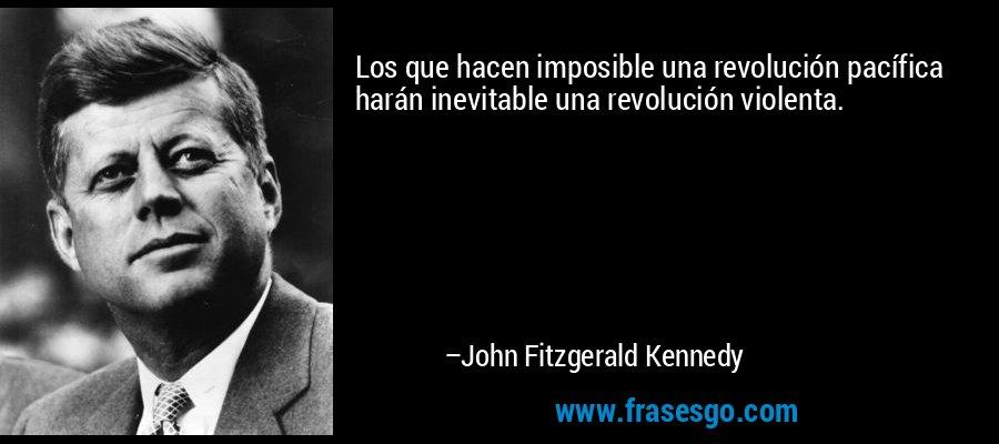 Los que hacen imposible una revolución pacífica harán inevitable una revolución violenta. – John Fitzgerald Kennedy