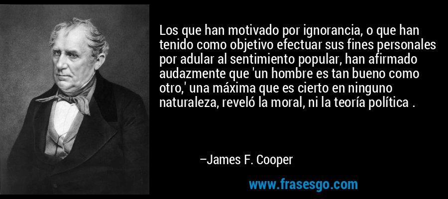 Los que han motivado por ignorancia, o que han tenido como objetivo efectuar sus fines personales por adular al sentimiento popular, han afirmado audazmente que 'un hombre es tan bueno como otro,' una máxima que es cierto en ninguno naturaleza, reveló la moral, ni la teoría política . – James F. Cooper