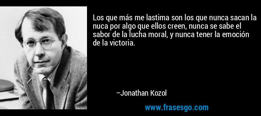 Los que más me lastima son los que nunca sacan la nuca por algo que ellos creen, nunca se sabe el sabor de la lucha moral, y nunca tener la emoción de la victoria. – Jonathan Kozol