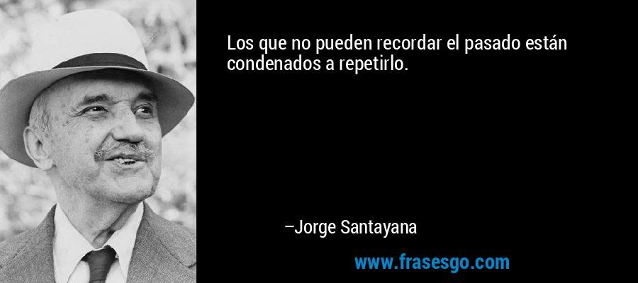Los que no pueden recordar el pasado están condenados a repetirlo. – Jorge Santayana