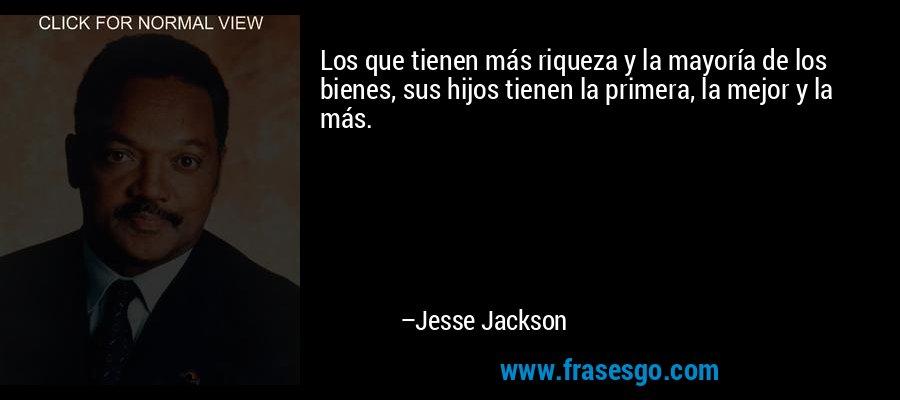 Los que tienen más riqueza y la mayoría de los bienes, sus hijos tienen la primera, la mejor y la más. – Jesse Jackson