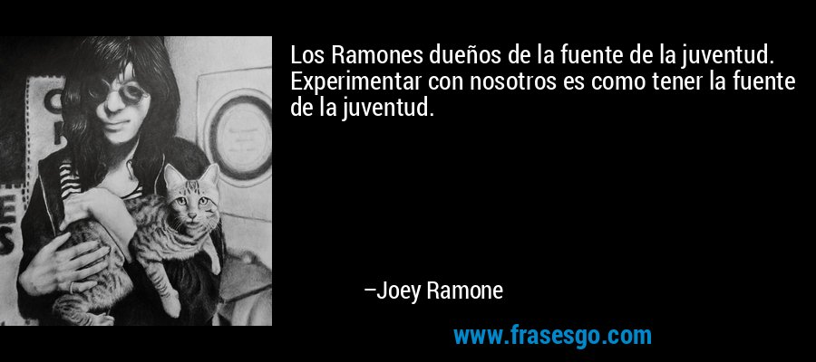 Los Ramones dueños de la fuente de la juventud. Experimentar con nosotros es como tener la fuente de la juventud. – Joey Ramone