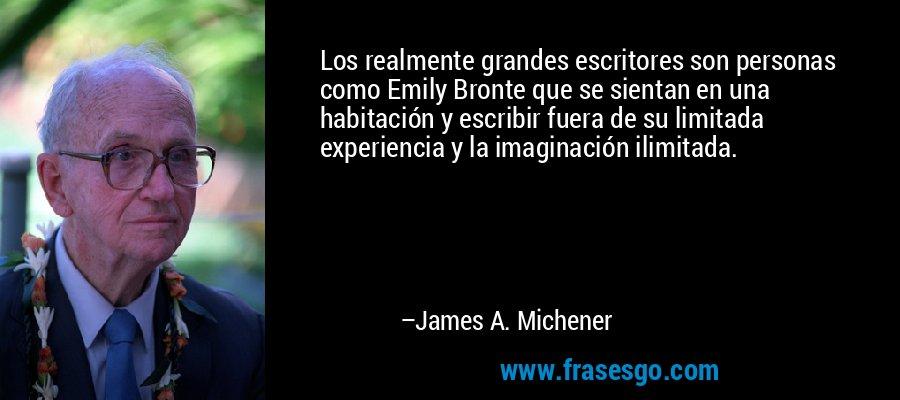 Los realmente grandes escritores son personas como Emily Bronte que se sientan en una habitación y escribir fuera de su limitada experiencia y la imaginación ilimitada. – James A. Michener