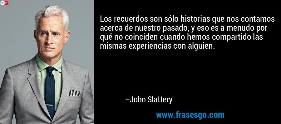 Los recuerdos son sólo historias que nos contamos acerca de nuestro pasado, y eso es a menudo por qué no coinciden cuando hemos compartido las mismas experiencias con alguien. – John Slattery