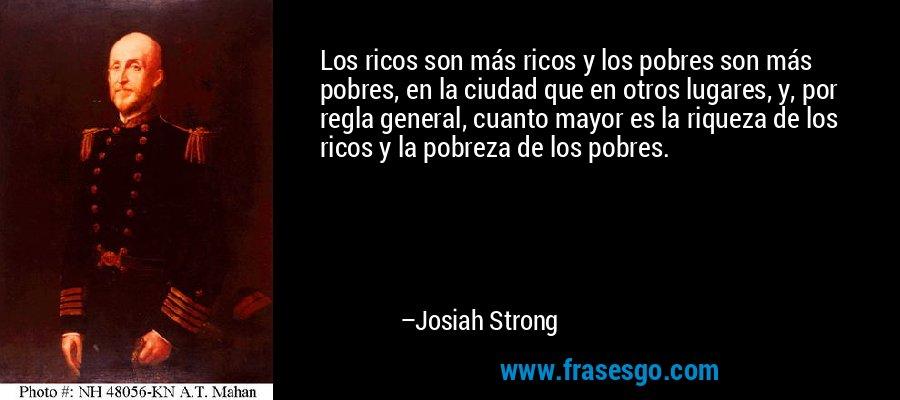Los ricos son más ricos y los pobres son más pobres, en la ciudad que en otros lugares, y, por regla general, cuanto mayor es la riqueza de los ricos y la pobreza de los pobres. – Josiah Strong