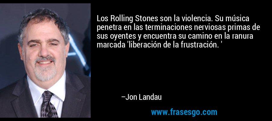 Los Rolling Stones son la violencia. Su música penetra en las terminaciones nerviosas primas de sus oyentes y encuentra su camino en la ranura marcada 'liberación de la frustración. ' – Jon Landau