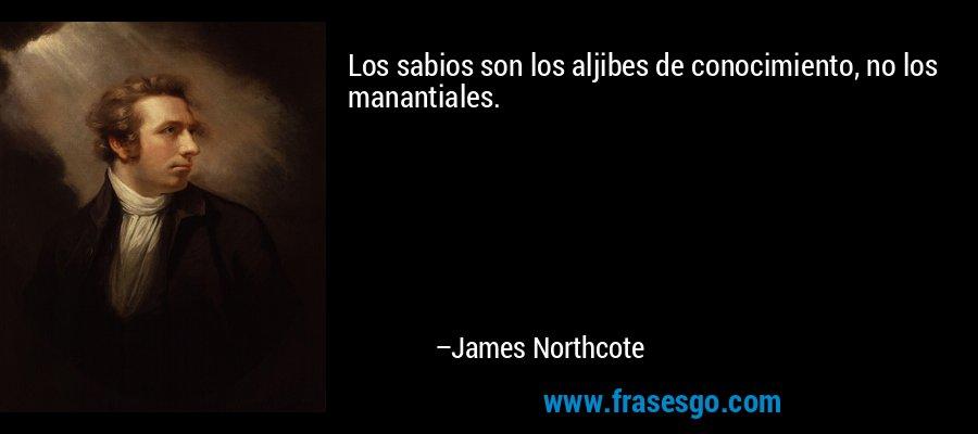 Los sabios son los aljibes de conocimiento, no los manantiales. – James Northcote