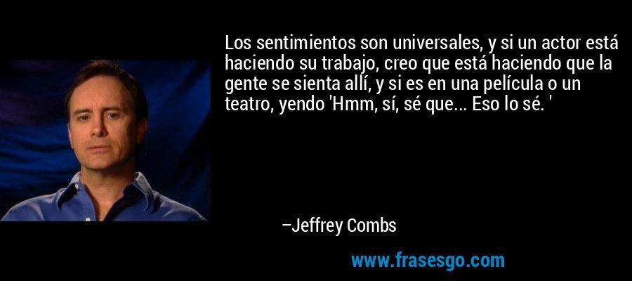 Los sentimientos son universales, y si un actor está haciendo su trabajo, creo que está haciendo que la gente se sienta allí, y si es en una película o un teatro, yendo 'Hmm, sí, sé que... Eso lo sé. ' – Jeffrey Combs