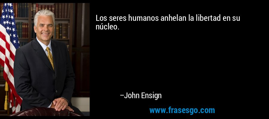Los seres humanos anhelan la libertad en su núcleo. – John Ensign
