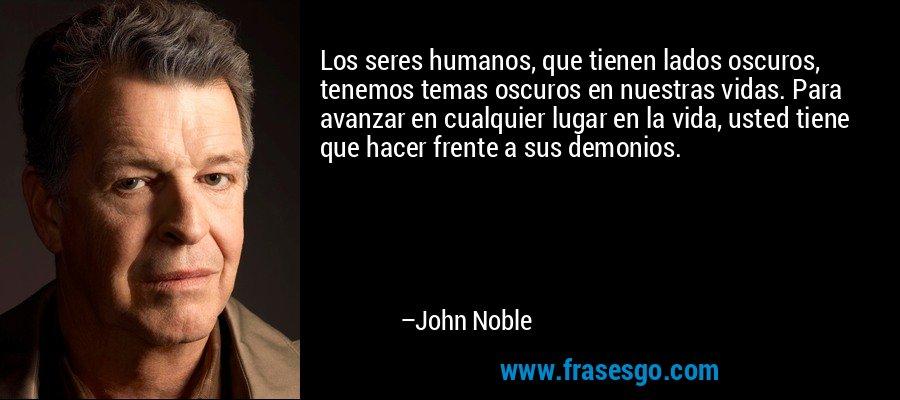 Los seres humanos, que tienen lados oscuros, tenemos temas oscuros en nuestras vidas. Para avanzar en cualquier lugar en la vida, usted tiene que hacer frente a sus demonios. – John Noble