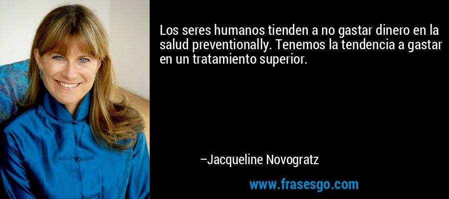 Los seres humanos tienden a no gastar dinero en la salud preventionally. Tenemos la tendencia a gastar en un tratamiento superior. – Jacqueline Novogratz