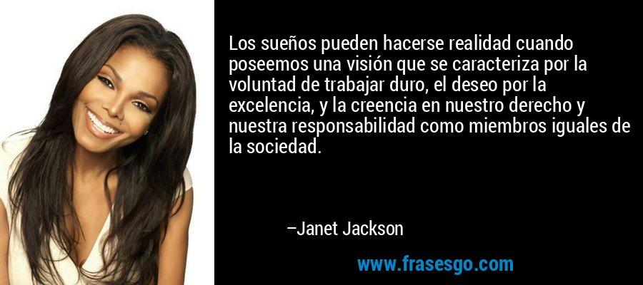 Los sueños pueden hacerse realidad cuando poseemos una visión que se caracteriza por la voluntad de trabajar duro, el deseo por la excelencia, y la creencia en nuestro derecho y nuestra responsabilidad como miembros iguales de la sociedad. – Janet Jackson