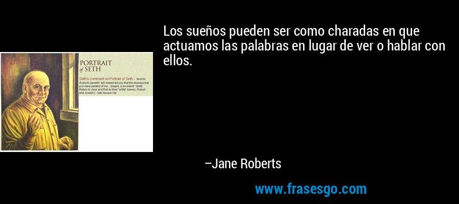 Los sueños pueden ser como charadas en que actuamos las palabras en lugar de ver o hablar con ellos. – Jane Roberts